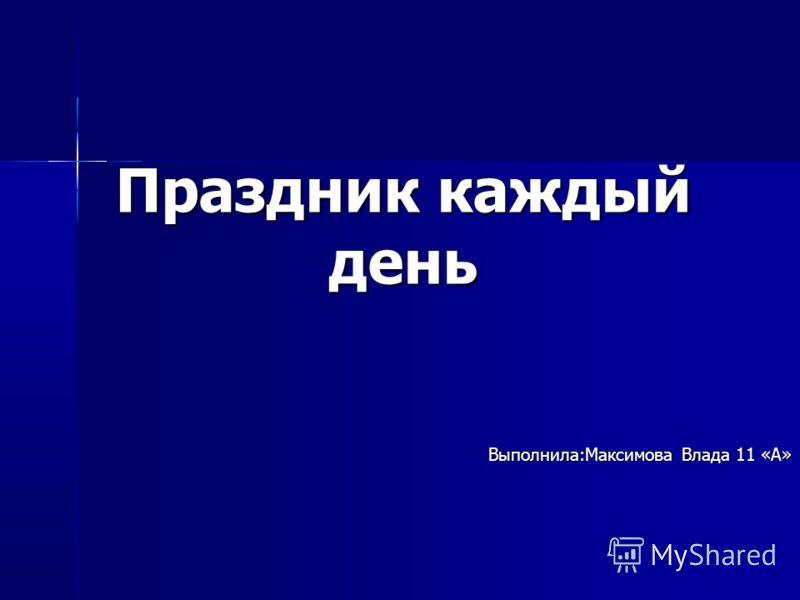 Праздник каждый день Выполнила:Максимова Влада 11 «А»