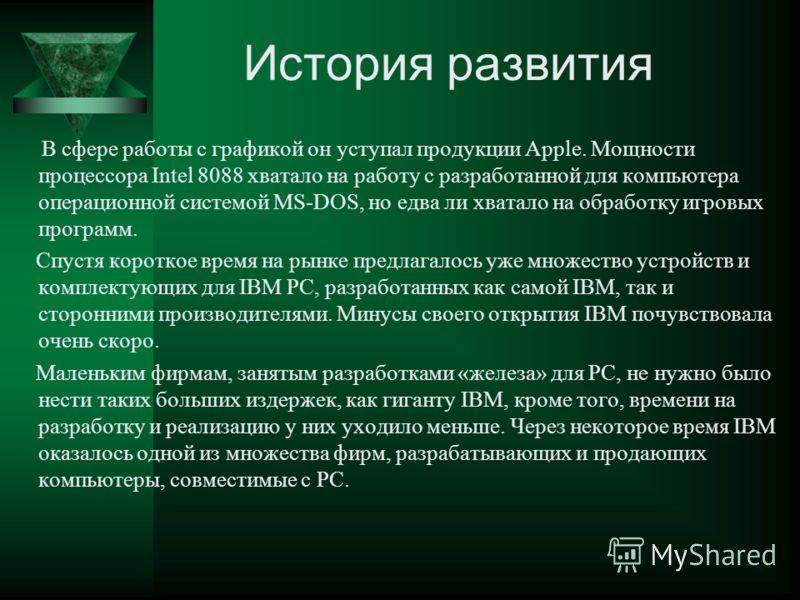 История развития В сфере работы с графикой он уступал продукции Apple. Мощности процессора Intel 8088 хватало на работу с разработанной для компьютера операционной системой MS-DOS, но едва ли хватало на обработку игровых программ. Спустя короткое вре
