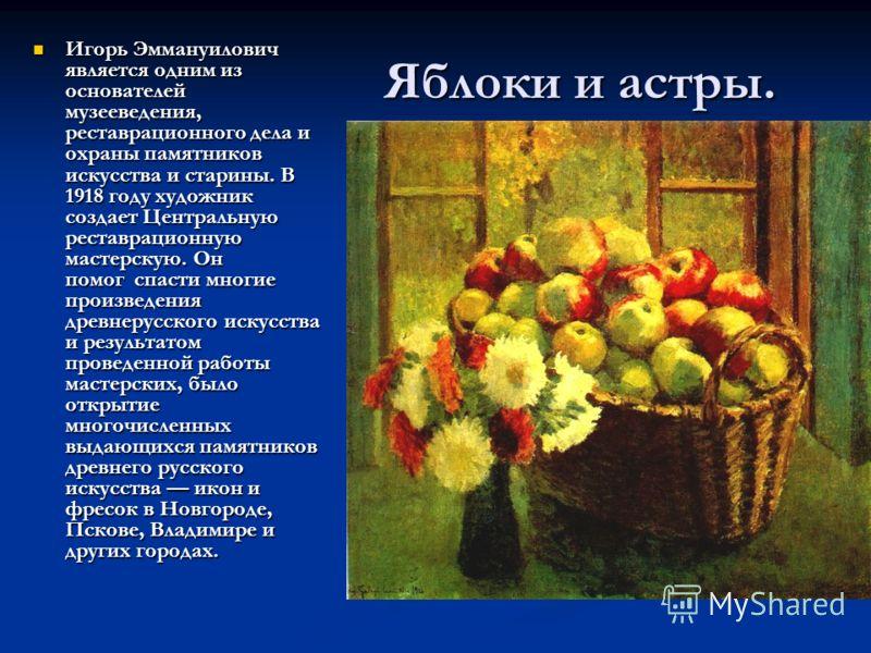 Яблоки и астры. Игорь Эммануилович является одним из основателей музееведения, реставрационного дела и охраны памятников искусства и старины. В 1918 году художник создает Центральную реставрационную мастерскую. Он помог спасти многие произведения дре