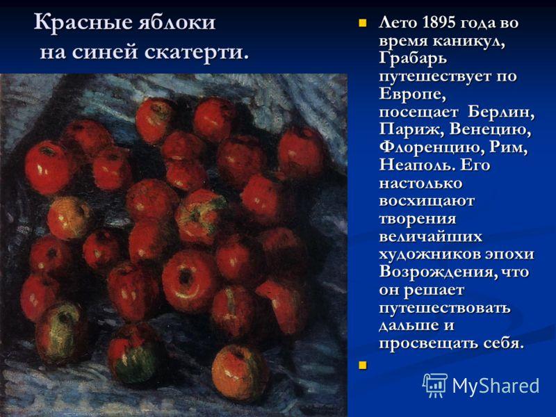 Красные яблоки на синей скатерти. Лето 1895 года во время каникул, Грабарь путешествует по Европе, посещает Берлин, Париж, Венецию, Флоренцию, Рим, Неаполь. Его настолько восхищают творения величайших художников эпохи Возрождения, что он решает путеш