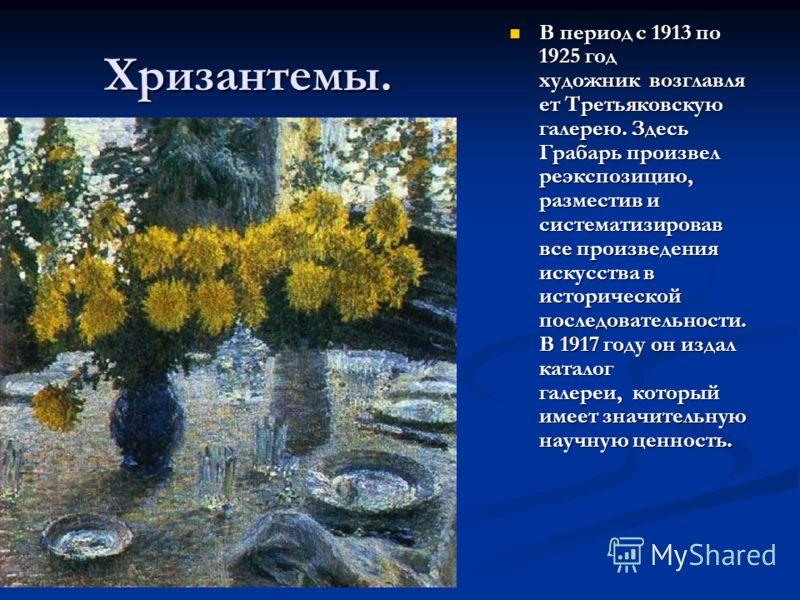 Хризантемы. В период с 1913 по 1925 год художник возглавля ет Третьяковскую галерею. Здесь Грабарь произвел реэкспозицию, разместив и систематизировав все произведения искусства в исторической последовательности. В 1917 году он издал каталог галереи,