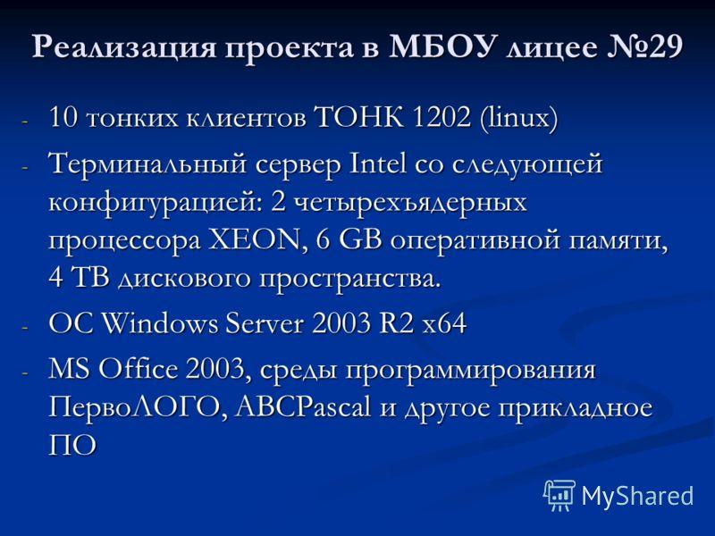 Реализация проекта в МБОУ лицее 29 - 10 тонких клиентов ТОНК 1202 (linux) - Терминальный сервер Intel со следующей конфигурацией: 2 четырехъядерных процессора XEON, 6 GB оперативной памяти, 4 TB дискового пространства. - OC Windows Server 2003 R2 x64