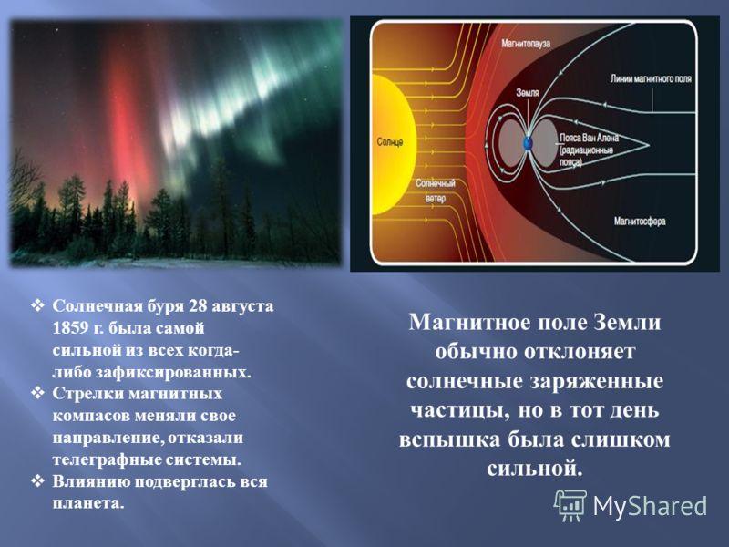 Солнечная буря 28 августа 1859 г. была самой сильной из всех когда - либо зафиксированных. Стрелки магнитных компасов меняли свое направление, отказали телеграфные системы. Влиянию подверглась вся планета. Магнитное поле Земли обычно отклоняет солнеч