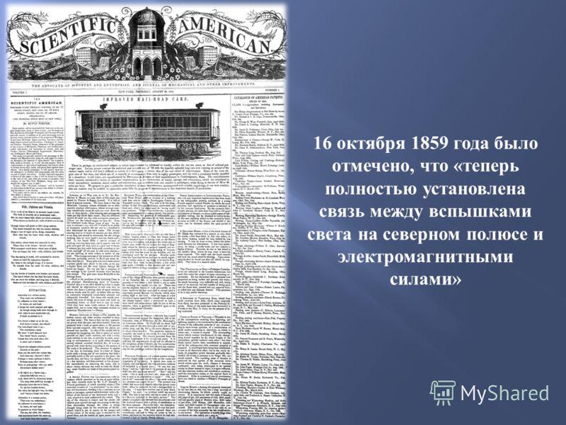 16 октября 1859 года было отмечено, что « теперь полностью установлена связь между вспышками света на северном полюсе и электромагнитными силами »