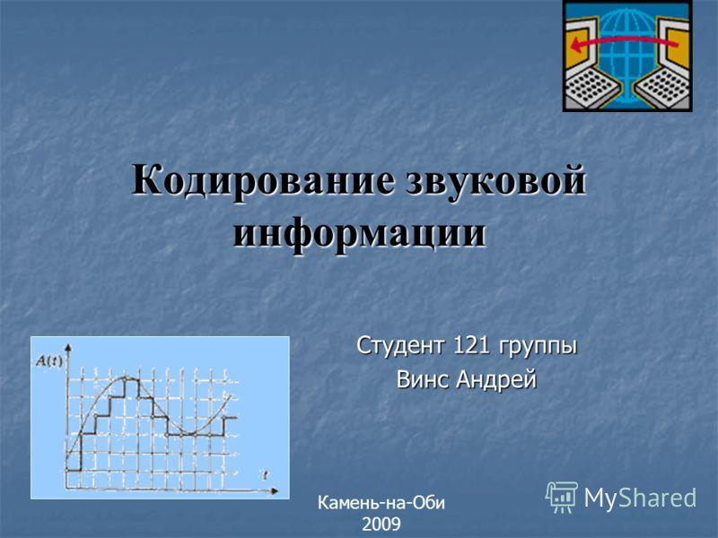 Студент 121 группы Винс Андрей Кодирование звуковой информации Камень-на-Оби 2009