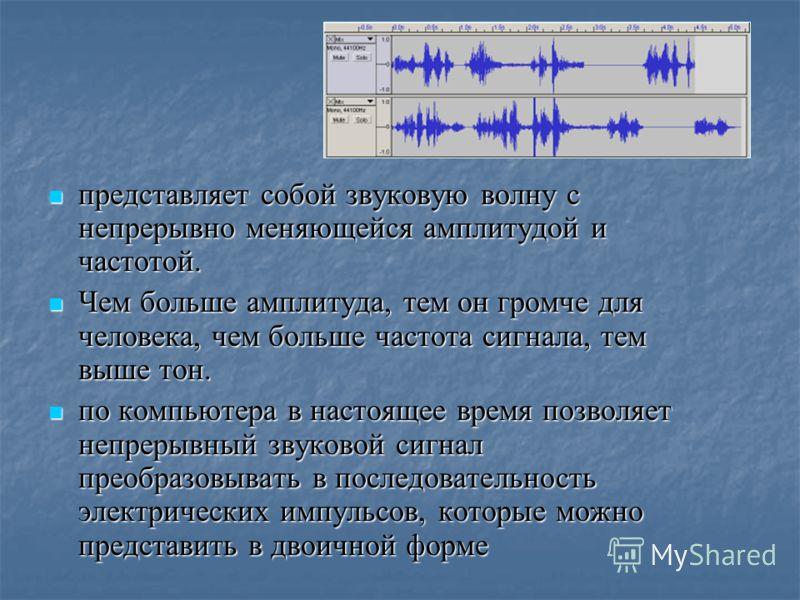 Звук Звук представляет собой звуковую волну с непрерывно меняющейся амплитудой и частотой. представляет собой звуковую волну с непрерывно меняющейся амплитудой и частотой. Чем больше амплитуда, тем он громче для человека, чем больше частота сигнала,