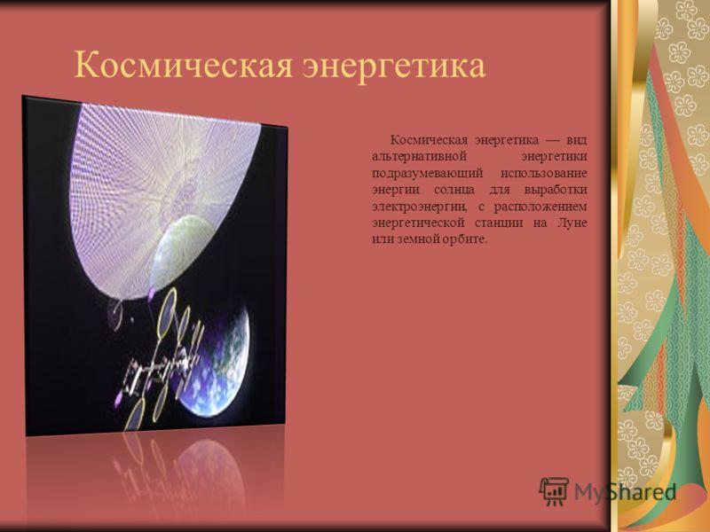 Космическая энергетика Космическая энергетика вид альтернативной энергетики подразумевающий использование энергии солнца для выработки электроэнергии, с расположением энергетической станции на Луне или земной орбите.