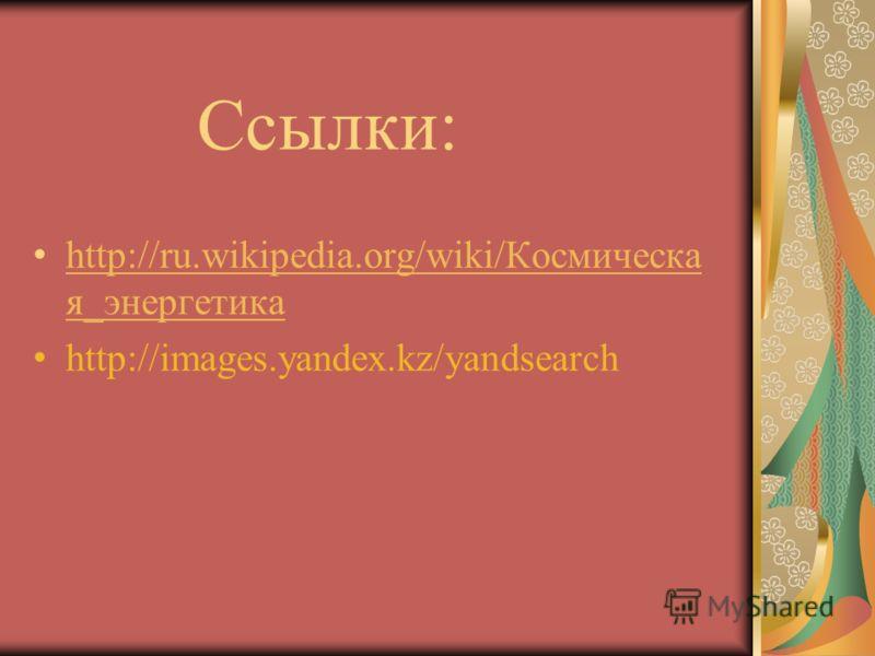 Ссылки: http://ru.wikipedia.org/wiki/Космическа я_энергетика http://ru.wikipedia.org/wiki/Космическа я_энергетика http://images.yandex.kz/yandsearch