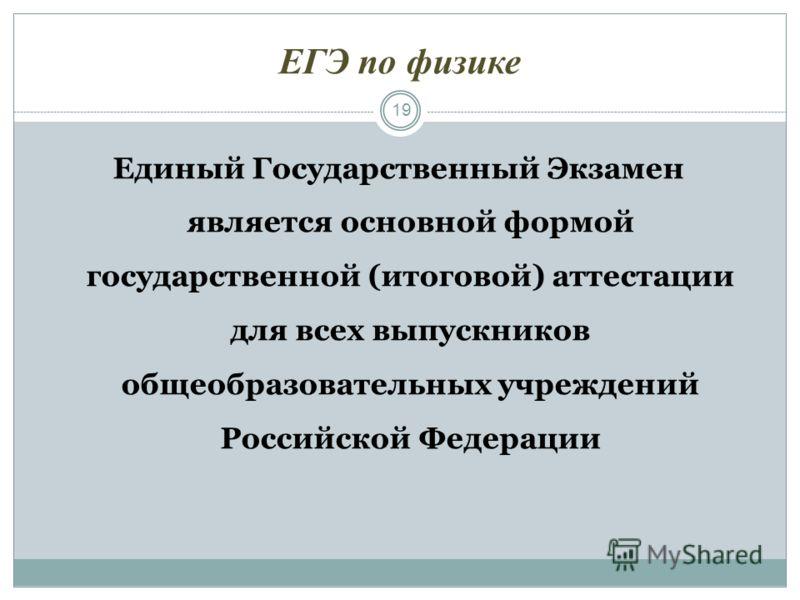 ЕГЭ по физике 19 Единый Государственный Экзамен является основной формой государственной (итоговой) аттестации для всех выпускников общеобразовательных учреждений Российской Федерации