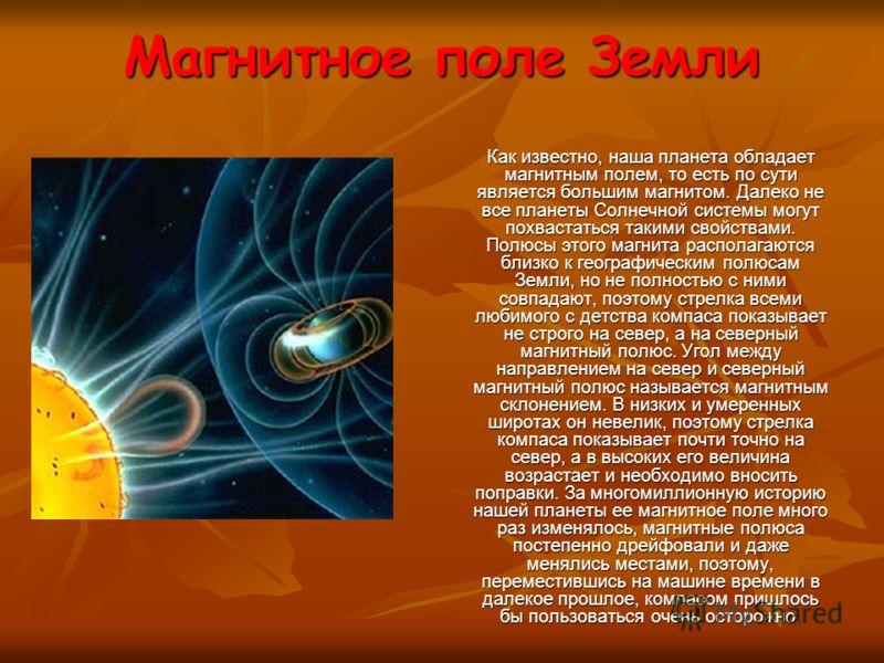 Магнитное поле Земли Как известно, наша планета обладает магнитным полем, то есть по сути является большим магнитом. Далеко не все планеты Солнечной системы могут похвастаться такими свойствами. Полюсы этого магнита располагаются близко к географичес
