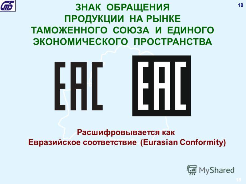 18 ЗНАК ОБРАЩЕНИЯ ПРОДУКЦИИ НА РЫНКЕ ТАМОЖЕННОГО СОЮЗА И ЕДИНОГО ЭКОНОМИЧЕСКОГО ПРОСТРАНСТВА Расшифровывается как Евразийское соответствие (Eurasian Conformity) 18
