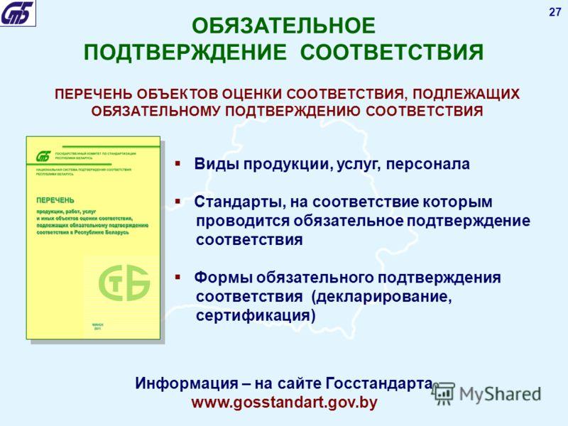 27 Виды продукции, услуг, персонала Стандарты, на соответствие которым проводится обязательное подтверждение соответствия Формы обязательного подтверждения соответствия (декларирование, сертификация) ПЕРЕЧЕНЬ ОБЪЕКТОВ ОЦЕНКИ СООТВЕТСТВИЯ, ПОДЛЕЖАЩИХ