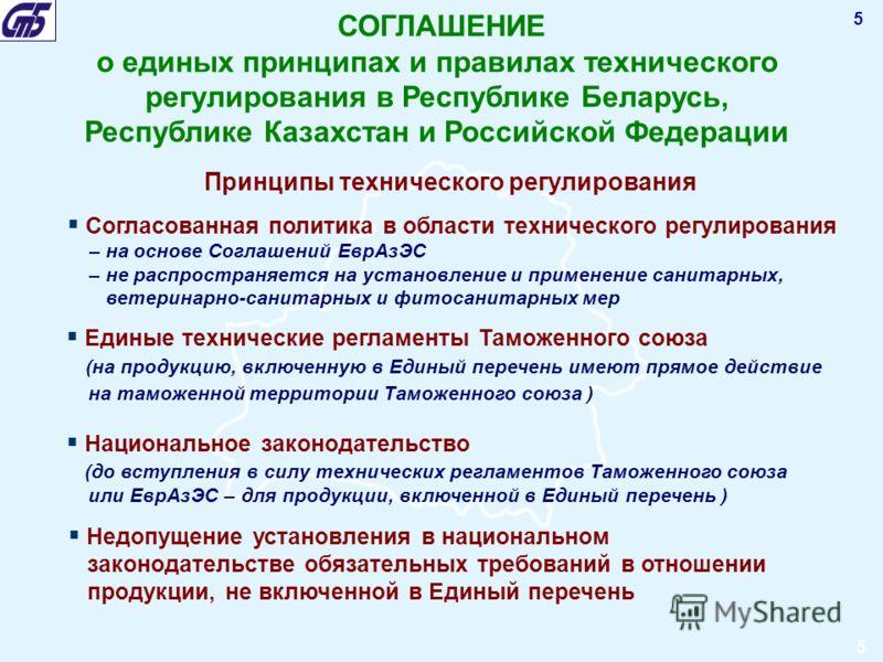 5 СОГЛАШЕНИЕ о единых принципах и правилах технического регулирования в Республике Беларусь, Республике Казахстан и Российской Федерации Принципы технического регулирования Согласованная политика в области технического регулирования – на основе Согла