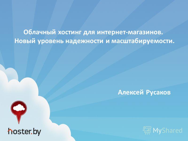 Облачный хостинг для интернет-магазинов. Новый уровень надежности и масштабируемости. Алексей Русаков