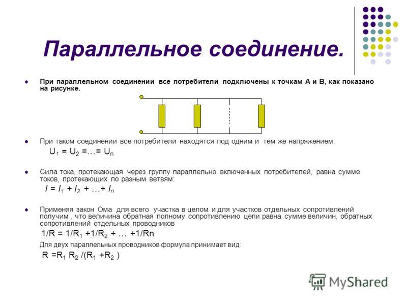 Параллельное соединение. При параллельном соединении все потребители подключены к точкам А и В, как показано на рисунке. При таком соединении все потребители находятся под одним и тем же напряжением. U 1 = U 2 =…= U n Сила тока, протекающая через гру