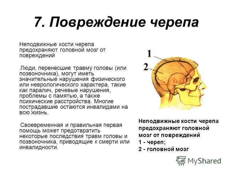 7. Повреждение черепа Неподвижные кости черепа предохраняют головной мозг от повреждений Люди, перенесшие травму головы (или позвоночника), могут имет