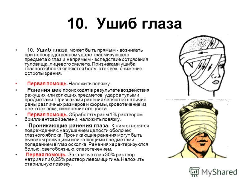 10. Ушиб глаза 10. Ушиб глаза может быть прямым - возникать при непосредственном ударе травмирующего предмета о глаз и непрямым - вследствие сотрясения туловища, лицевого скелета. Признаками ушиба глазного яблока являются боль, отек век, снижение ост
