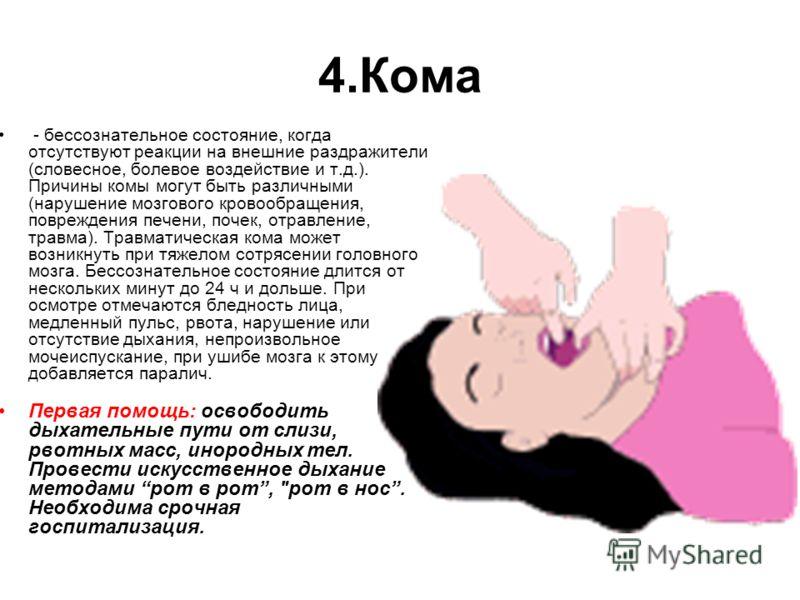 4.Кома - бессознательное состояние, когда отсутствуют реакции на внешние раздражители (словесное, болевое воздействие и т.д.). Причины комы могут быть различными (нарушение мозгового кровообращения, повреждения печени, почек, отравление, травма). Тра