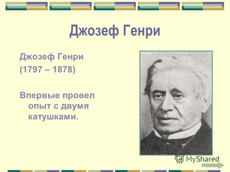 Джозеф Генри (1797 – 1878) Впервые провел опыт с двумя катушками.