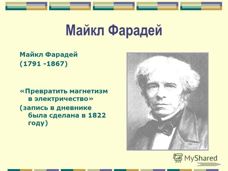 Майкл Фарадей (1791 -1867) «Превратить магнетизм в электричество» (запись в дневнике была сделана в 1822 году)
