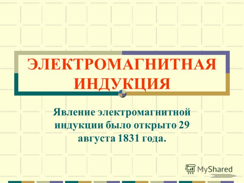 ЭЛЕКТРОМАГНИТНАЯ ИНДУКЦИЯ Явление электромагнитной индукции было открыто 29 августа 1831 года.