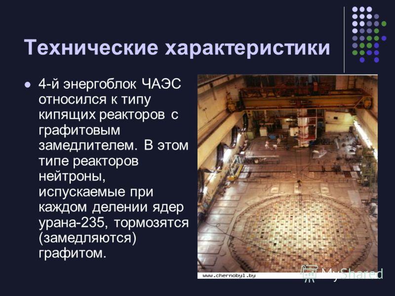 Технические характеристики 4-й энергоблок ЧАЭС относился к типу кипящих реакторов с графитовым замедлителем. В этом типе реакторов нейтроны, испускаемые при каждом делении ядер урана-235, тормозятся (замедляются) графитом.