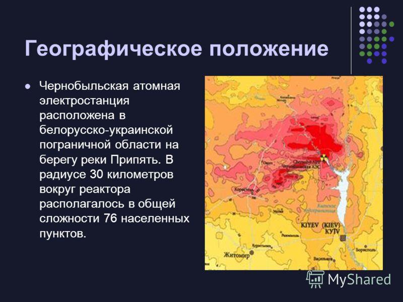 Географическое положение Чернобыльская атомная электростанция расположена в белорусско-украинской пограничной области на берегу реки Припять. В радиусе 30 километров вокруг реактора располагалось в общей сложности 76 населенных пунктов.