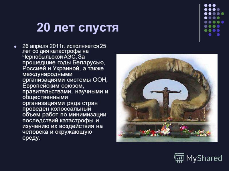 20 лет спустя 26 апреля 2011г. исполняется 25 лет со дня катастрофы на Чернобыльской АЭС. За прошедшие годы Беларусью, Россией и Украиной, а также международными организациями системы ООН, Европейским союзом, правительствами, научными и общественными