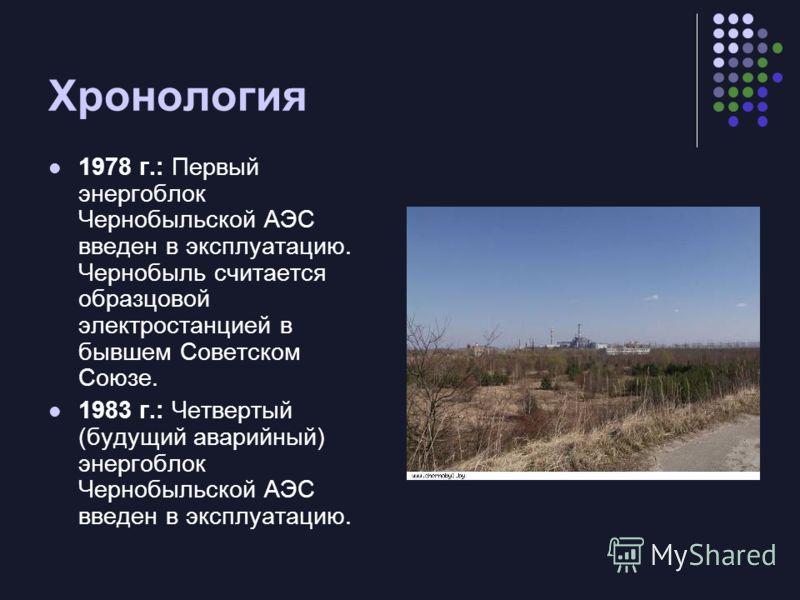 Хронология 1978 г.: Первый энергоблок Чернобыльской АЭС введен в эксплуатацию. Чернобыль считается образцовой электростанцией в бывшем Советском Союзе. 1983 г.: Четвертый (будущий аварийный) энергоблок Чернобыльской АЭС введен в эксплуатацию.