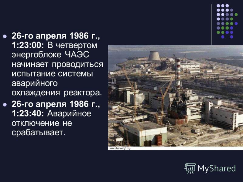 26-го апреля 1986 г., 1:23:00: В четвертом энергоблоке ЧАЭС начинает проводиться испытание системы аварийного охлаждения реактора. 26-го апреля 1986 г., 1:23:40: Аварийное отключение не срабатывает.