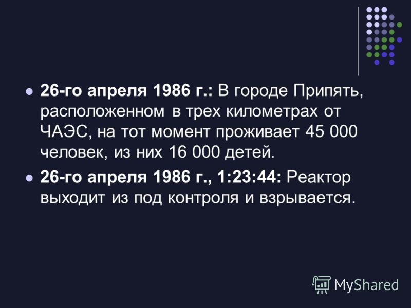 26-го апреля 1986 г.: В городе Припять, расположенном в трех километрах от ЧАЭС, на тот момент проживает 45 000 человек, из них 16 000 детей. 26-го апреля 1986 г., 1:23:44: Реактор выходит из под контроля и взрывается.