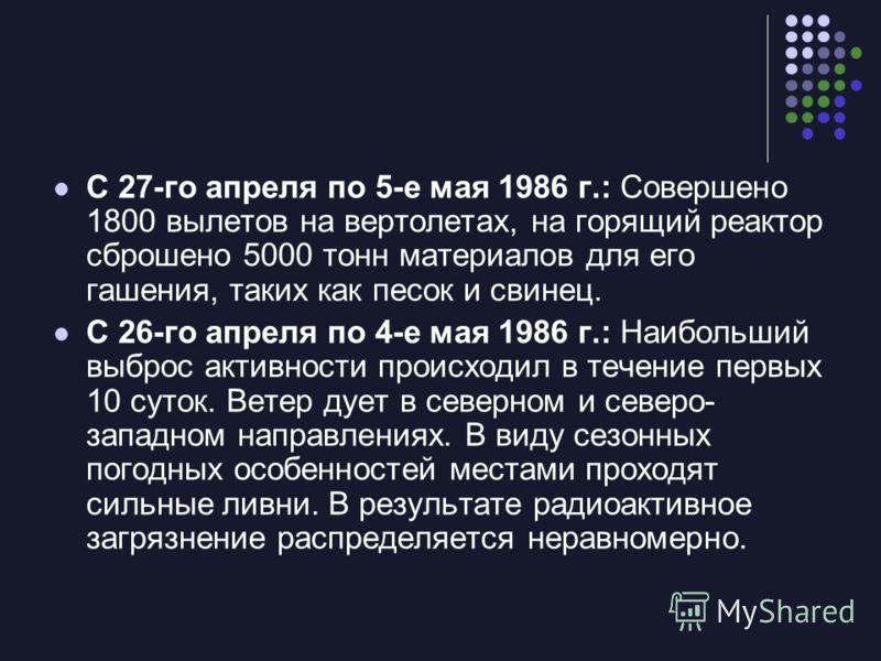 С 27-го апреля по 5-е мая 1986 г.: Совершено 1800 вылетов на вертолетах, на горящий реактор сброшено 5000 тонн материалов для его гашения, таких как песок и свинец. С 26-го апреля по 4-е мая 1986 г.: Наибольший выброс активности происходил в течение