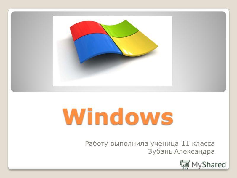 Windows Windows Работу выполнила ученица 11 класса Зубань Александра
