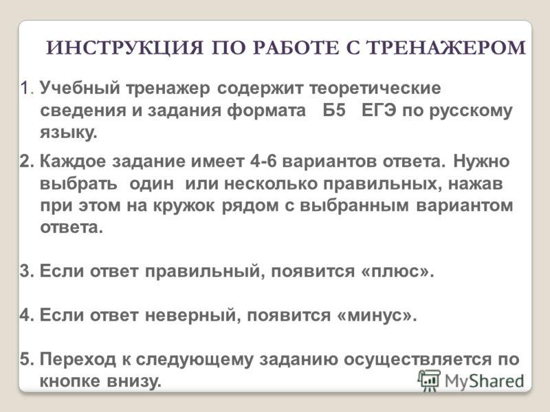 1. Учебный тренажер содержит теоретические сведения и задания формата Б5 ЕГЭ по русскому языку. 2. Каждое задание имеет 4-6 вариантов ответа. Нужно выбрать один или несколько правильных, нажав при этом на кружок рядом с выбранным вариантом ответа. 3.
