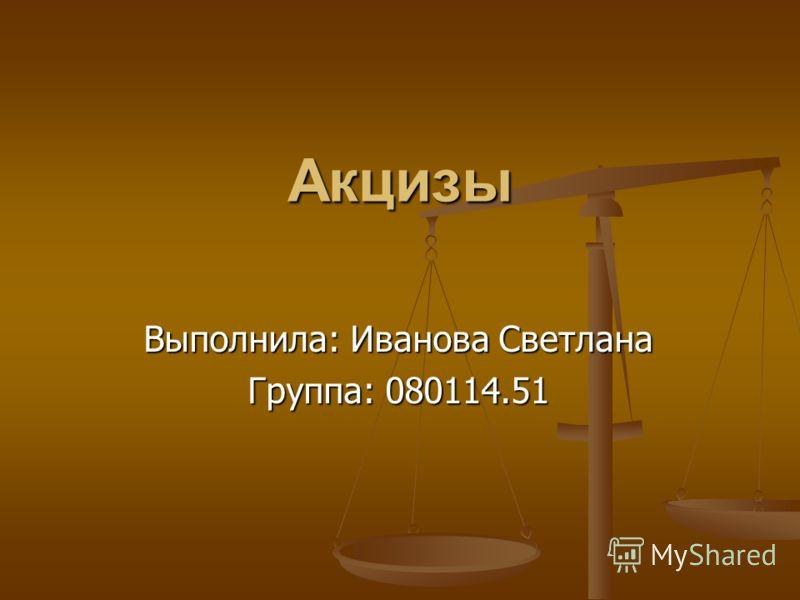Акцизы Выполнила: Иванова Светлана Группа: 080114.51