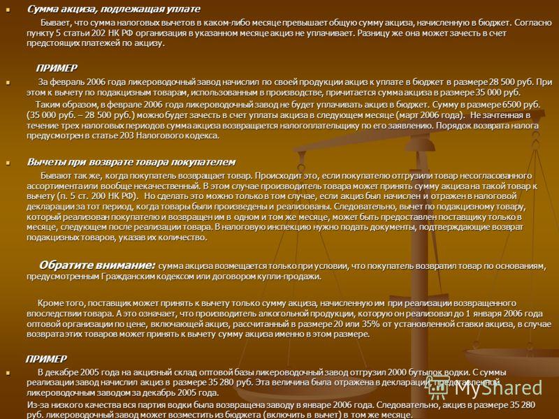 Сумма акциза, подлежащая уплате Сумма акциза, подлежащая уплате Бывает, что сумма налоговых вычетов в каком-либо месяце превышает общую сумму акциза, начисленную в бюджет. Согласно пункту 5 статьи 202 НК РФ организация в указанном месяце акциз не упл