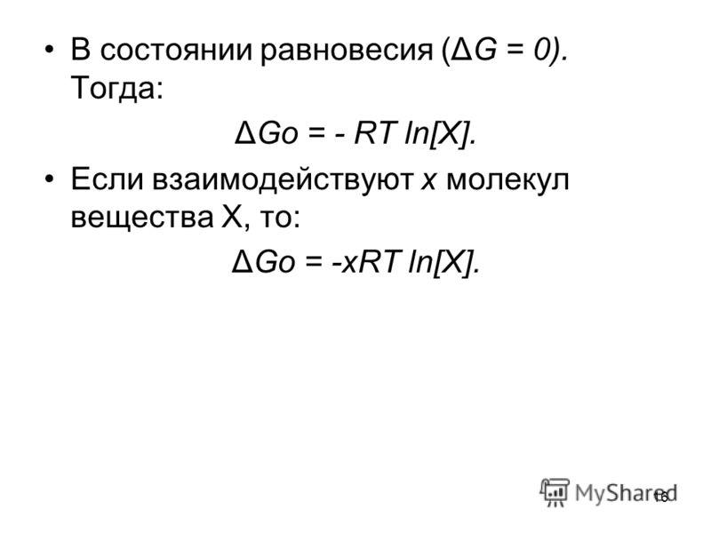 16 В состоянии равновесия (ΔG = 0). Тогда: ΔGo = - RT ln[X]. Если взаимодействуют x молекул вещества X, то: ΔGo = -xRT ln[X].
