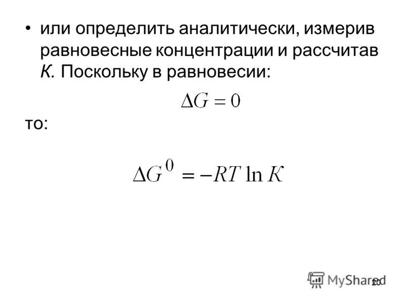 20 или определить аналитически, измерив равновесные концентрации и рассчитав К. Поскольку в равновесии: то: