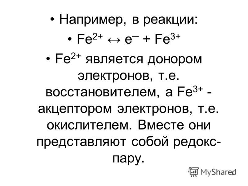 4 Например, в реакции: Fe 2+ e + Fe 3+ Fe 2+ является донором электронов, т.е. восстановителем, а Fe 3+ - акцептором электронов, т.е. окислителем. Вместе они представляют собой редокс- пару.