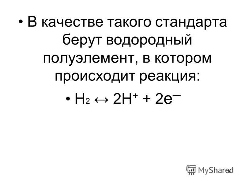 6 В качестве такого стандарта берут водородный полуэлемент, в котором происходит реакция: Н 2 2Н + + 2 е