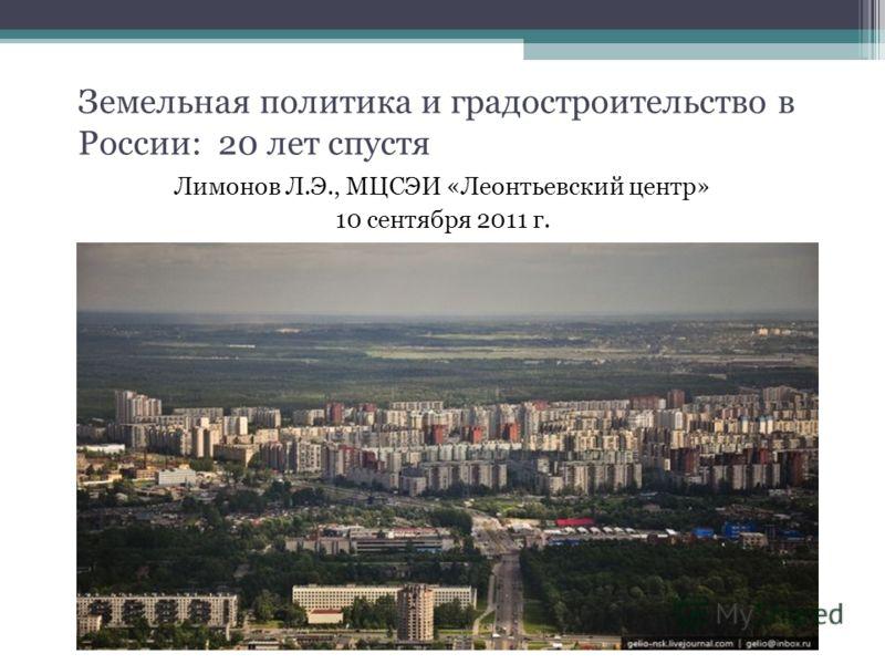 Земельная политика и градостроительство в России: 20 лет спустя Лимонов Л.Э., МЦСЭИ «Леонтьевский центр» 10 сентября 2011 г.