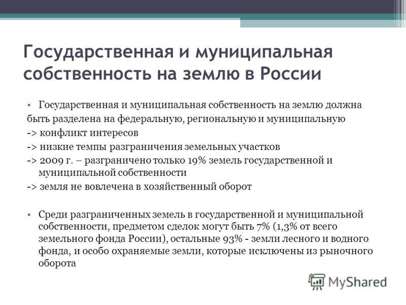Государственная и муниципальная собственность на землю в России Государственная и муниципальная собственность на землю должна быть разделена на федеральную, региональную и муниципальную -> конфликт интересов -> низкие темпы разграничения земельных уч