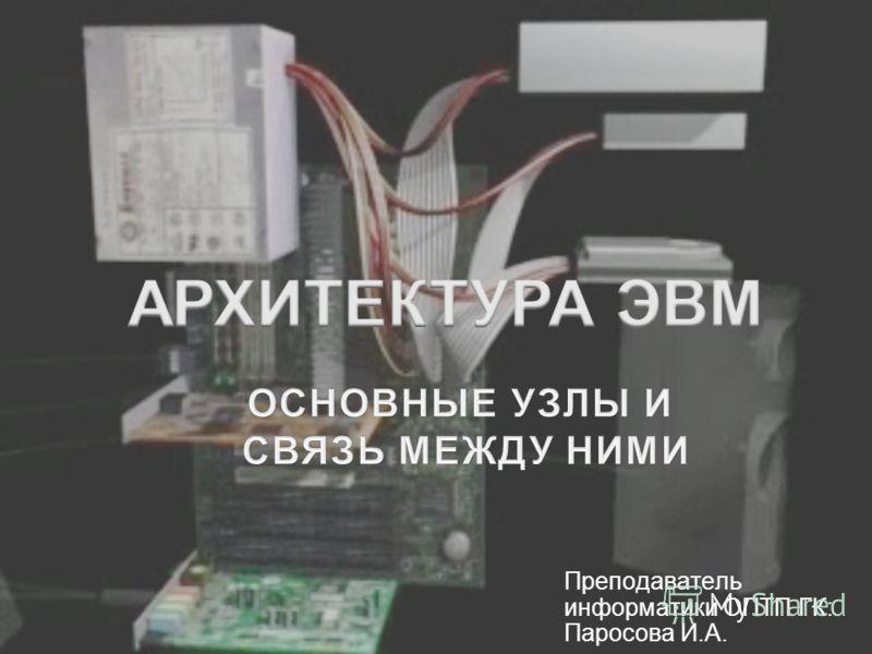 Преподаватель информатики ОПТП ГК: Паросова И.А. 1