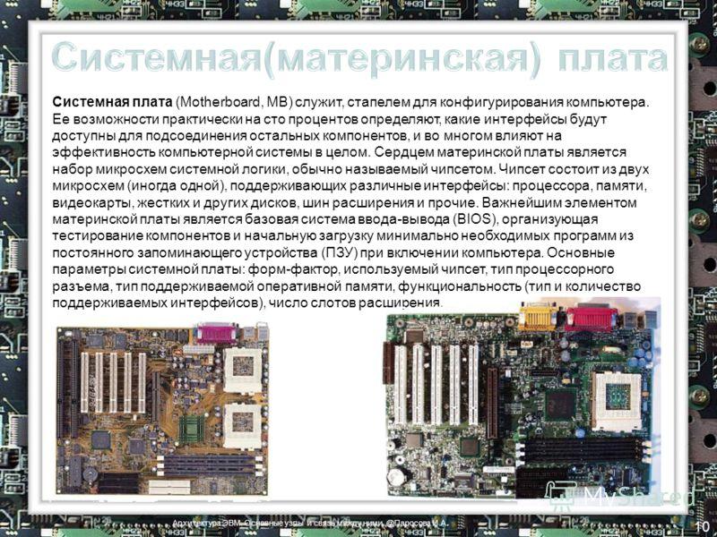 Системная плата (Motherboard, MB) служит, стапелем для конфигурирования компьютера. Ее возможности практически на сто процентов определяют, какие интерфейсы будут доступны для подсоединения остальных компонентов, и во многом влияют на эффективность к