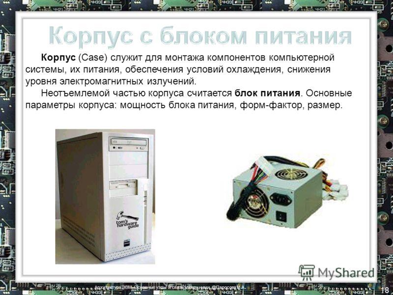 Корпус (Case) служит для монтажа компонентов компьютерной системы, их питания, обеспечения условий охлаждения, снижения уровня электромагнитных излучений. Неотъемлемой частью корпуса считается блок питания. Основные параметры корпуса: мощность блока