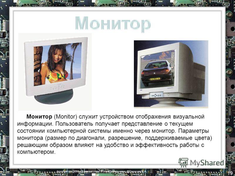 Монитор (Monitor) служит устройством отображения визуальной информации. Пользователь получает представление о текущем состоянии компьютерной системы именно через монитор. Параметры монитора (размер по диагонали, разрешение, поддерживаемые цвета) реша