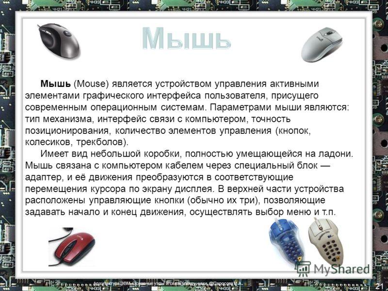 Мышь (Mouse) является устройством управления активными элементами графического интерфейса пользователя, присущего современным операционным системам. Параметрами мыши являются: тип механизма, интерфейс связи с компьютером, точность позиционирования, к