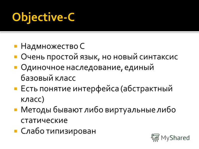 Objective-C Надмножество С Очень простой язык, но новый синтаксис Одиночное наследование, единый базовый класс Есть понятие интерфейса (абстрактный класс) Методы бывают либо виртуальные либо статические Слабо типизирован