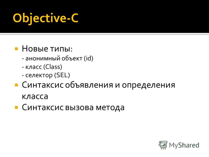Objective-C Новые типы: - анонимный объект (id) - класс (Class) - селектор (SEL) Синтаксис объявления и определения класса Синтаксис вызова метода