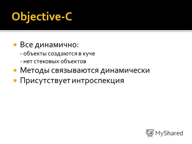 Objective-C Все динамично: - объекты создаются в куче - нет стековых объектов Методы связываются динамически Присутствует интроспекция